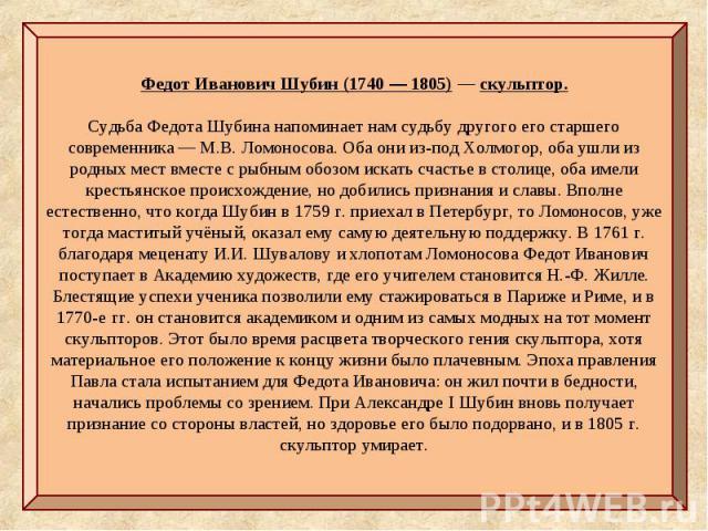 Федот Иванович Шубин(1740— 1805)— скульптор. Судьба Федота Шубина напоминает нам судьбу другого его старшего современника — М.В.Ломоносова. Оба они из-под Холмогор, оба ушли из родных мест вместе с рыбным обозом искать счастье в столице, оба име…