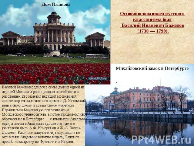Основоположником русского классицизма был Василий Иванович Баженов (1738—1799). Василий Баженов родился в семье дьячка одной из церквей Москвы и рано проявил способности к рисованию. Его заметил ведущий московский архитектор елизаветинского врем…
