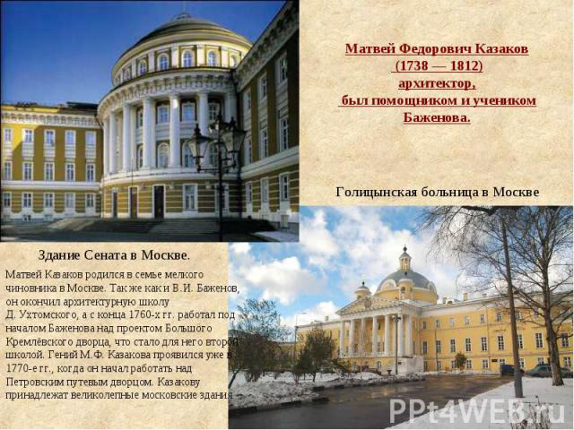 Матвей Федорович Казаков (1738—1812) архитектор, был помощником и учеником Баженова. Матвей Казаков родился в семье мелкого чиновника в Москве. Так же как и В.И.Баженов, он окончил архитектурную школу Д.Ухтомского, а с конца 1760-хгг. работал …