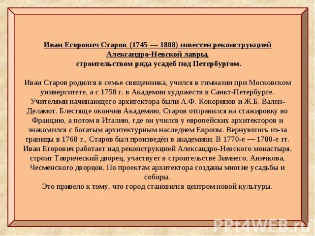 Иван Егорович Старов(1745—1808) известен реконструкцией Александро-Невской лавры, строительством ряда усадеб под Петербургом. Иван Старов родился в семье священника, учился в гимназии при Московском университете, а с 1758г. в Академии художеств …