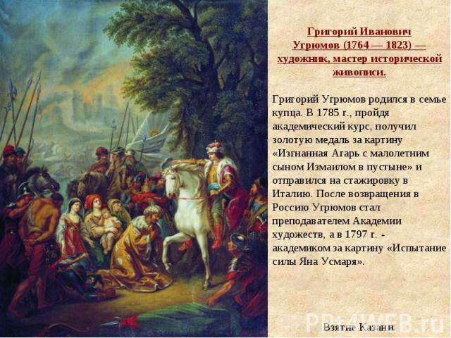 Григорий Иванович Угрюмов(1764— 1823)— художник, мастер исторической живописи. Григорий Угрюмов родился в семье купца. В 1785г., пройдя академический курс, получил золотую медаль за картину «Изгнанная Агарь с малолетним сыном Измаилом в пустыне»…