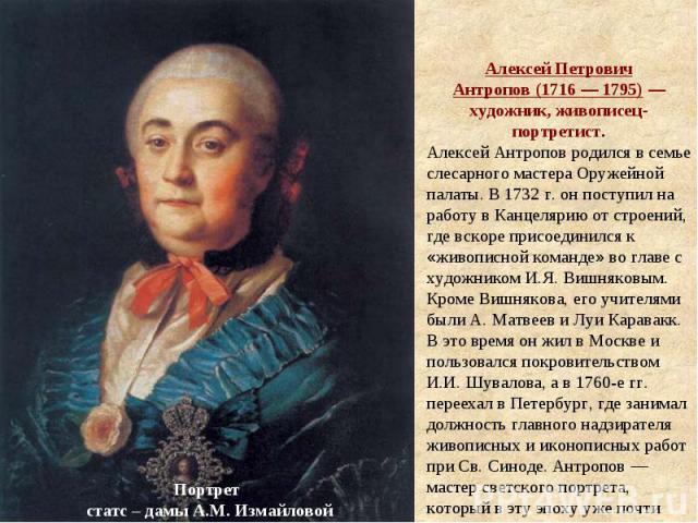Алексей Петрович Антропов(1716— 1795)— художник, живописец-портретист. Алексей Антропов родился в семье слесарного мастера Оружейной палаты. В 1732г. он поступил на работу в Канцелярию от строений, где вскоре присоединился к «живописной команде»…