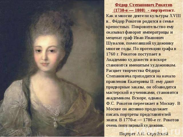 Фёдор Степанович Рокотов (1730-е— 1808) - портретист. Как и многие деятели культуры XVIII в., Фёдор Рокотов родился в семье крепостных. Покровительство ему оказывал фаворит императрицы и меценат граф Иван Иванович Шувалов, помогавший художнику мн…