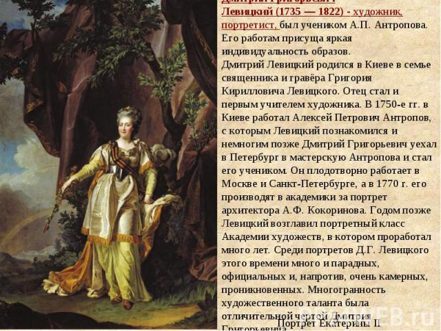 Дмитрий Григорьевич Левицкий(1735—1822) - художник, портретист, был учеником А.П.Антропова. Его работам присуща яркая индивидуальность образов. Дмитрий Левицкий родился в Киеве в семье священника и гравёра Григория Кирилловича Левицкого. Отец ст…