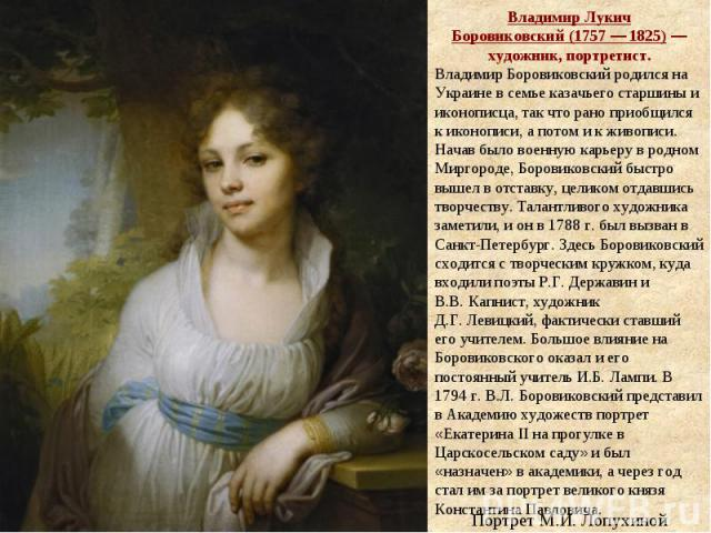 Владимир Лукич Боровиковский(1757— 1825)— художник, портретист. Владимир Боровиковский родился на Украине в семье казачьего старшины и иконописца, так что рано приобщился к иконописи, а потом и к живописи. Начав было военную карьеру в родном Мирг…