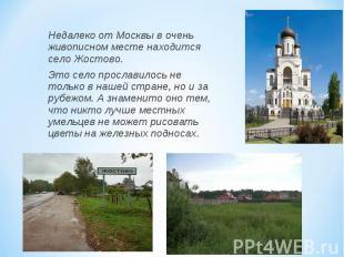 Недалеко от Москвы в очень живописном месте находится село Жостово. Это село про