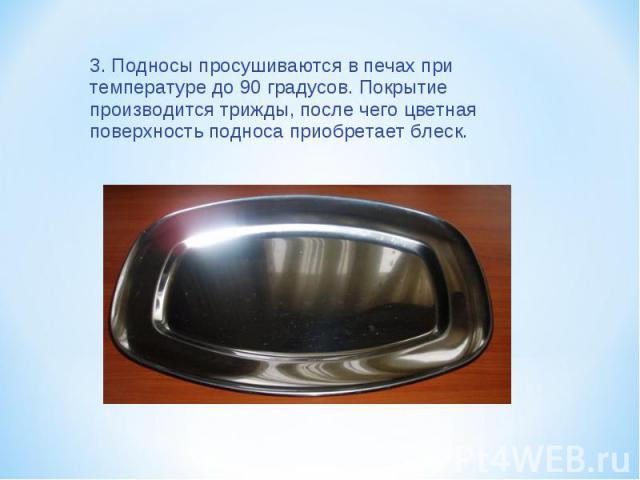 3. Подносы просушиваются в печах при температуре до 90 градусов. Покрытие производится трижды, после чего цветная поверхность подноса приобретает блеск.