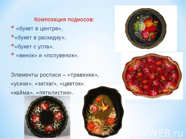 Композиция подносов: «букет в центре», «букет в раскидку», «букет с угла», «венок» и «полувенок». Элементы росписи – «травинки», «усики», «зигзаг», «цветок», «кайма», «пятилистик».