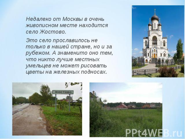 Недалеко от Москвы в очень живописном месте находится село Жостово. Это село прославилось не только в нашей стране, но и за рубежом. А знаменито оно тем, что никто лучше местных умельцев не может рисовать цветы на железных подносах.