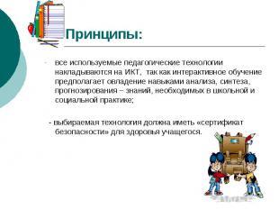 Принципы: все используемые педагогические технологии накладываются на ИКТ, так