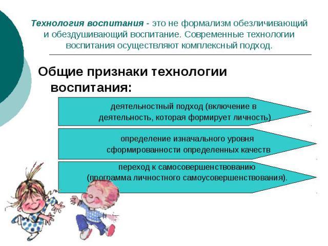 Технология воспитания - это не формализм обезличивающий и обездушивающий воспитание. Современные технологии воспитания осуществляют комплексный подход.Общие признаки технологии воспитания: деятельностный подход (включение в деятельность, которая фор…