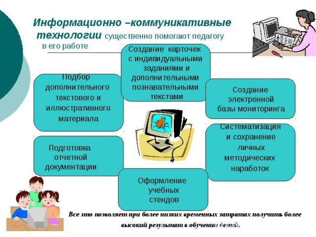 Информационно –коммуникативные технологии существенно помогают педагогу в его работе Все это позволяет при более низких временных затратах получить более высокий результат в обучении детей.