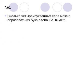 №1Сколько четырехбуквенных слов можно образовать из букв слова САПФИР?