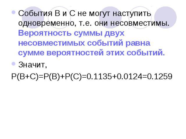 События В и С не могут наступить одновременно, т.е. они несовместимы. Вероятность суммы двух несовместимых событий равна сумме вероятностей этих событий. Значит, P(B+C)=P(B)+P(C)=0.1135+0.0124=0.1259