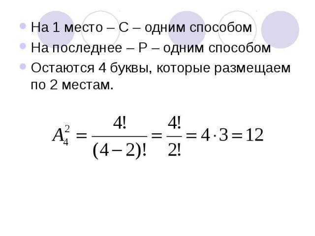 На 1 место – С – одним способом На последнее – Р – одним способом Остаются 4 буквы, которые размещаем по 2 местам.