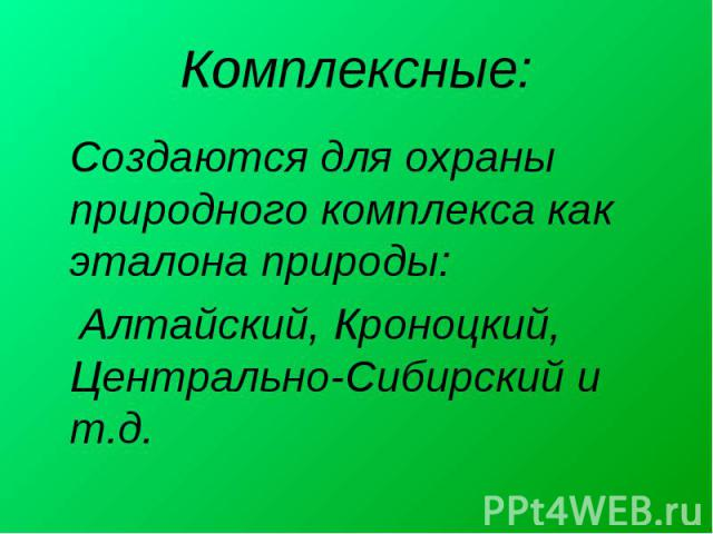 Комплексные: Создаются для охраны природного комплекса как эталона природы: Алтайский, Кроноцкий, Центрально-Сибирский и т.д.