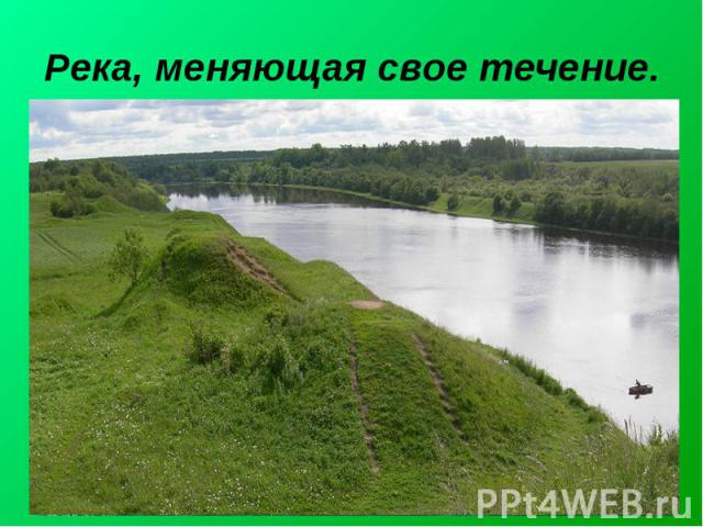 Река, меняющая свое течение.