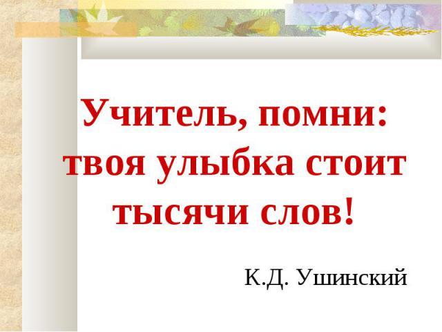 Учитель, помни: твоя улыбка стоит тысячи слов! К.Д. Ушинский