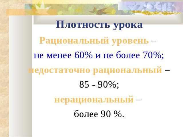 Плотность урокаРациональный уровень – не менее 60% и не более 70%; недостаточно рациональный – 85 - 90%; нерациональный – более 90 %.