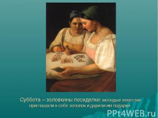 Суббота – золовкины посиделки: молодые невестки приглашали к себе золовок и дари