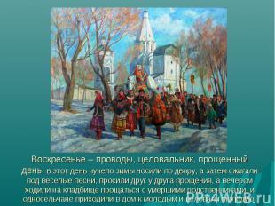 Воскресенье – проводы, целовальник, прощенный день: в этот день чучело зимы носи