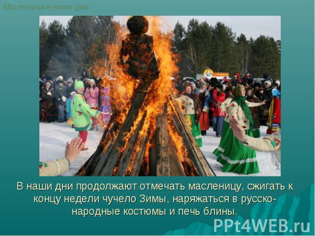 В наши дни продолжают отмечать масленицу, сжигать к концу недели чучело Зимы, наряжаться в русско-народные костюмы и печь блины.