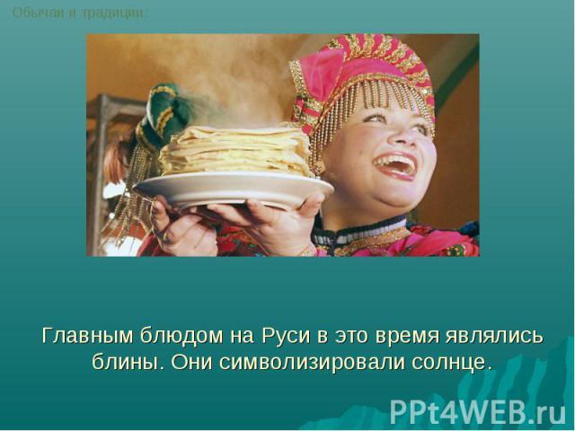 Главным блюдом на Руси в это время являлись блины. Они символизировали солнце.