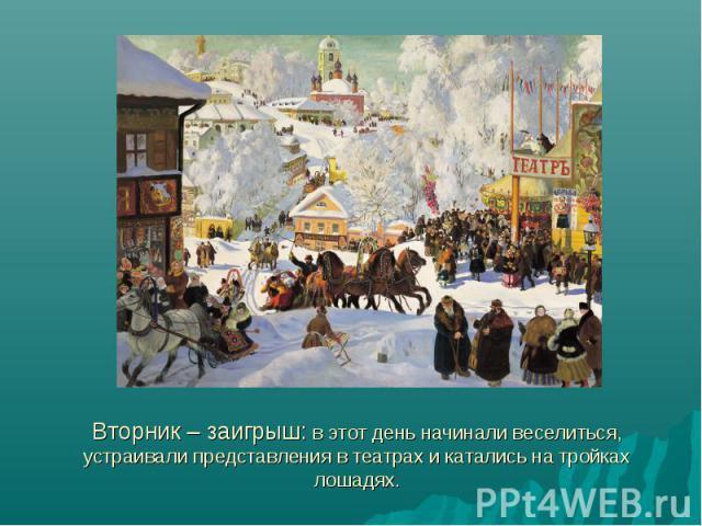 Вторник – заигрыш: в этот день начинали веселиться, устраивали представления в театрах и катались на тройках лошадях.