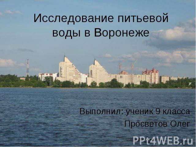 Исследование питьевой воды в Воронеже Выполнил: ученик 9 класса Просветов Олег