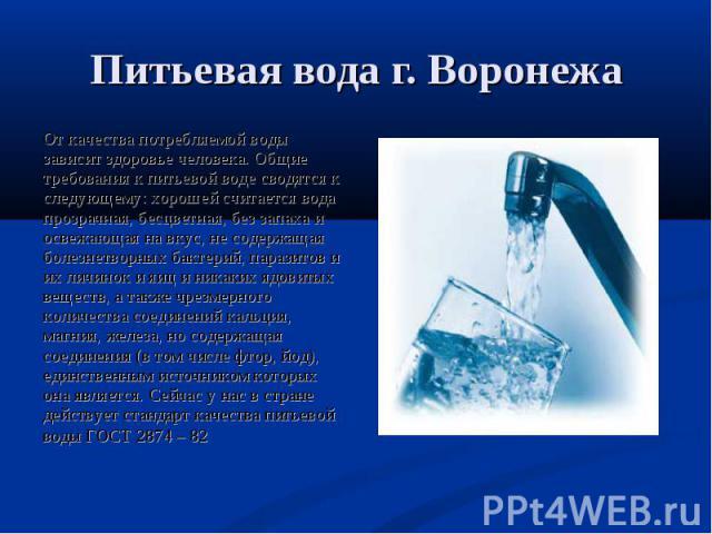 Питьевая вода г. Воронежа От качества потребляемой воды зависит здоровье человека. Общие требования к питьевой воде сводятся к следующему: хорошей считается вода прозрачная, бесцветная, без запаха и освежающая на вкус, не содержащая болезнетворных б…
