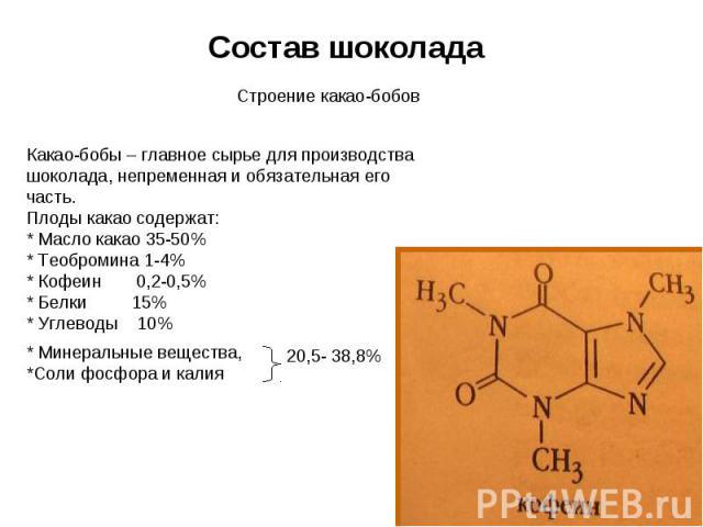 Состав шоколада Строение какао-бобов Какао-бобы – главное сырье для производства шоколада, непременная и обязательная его часть. Плоды какао содержат: * Масло какао 35-50% * Теобромина 1-4% * Кофеин 0,2-0,5% * Белки 15% * Углеводы 10% * Минеральные …