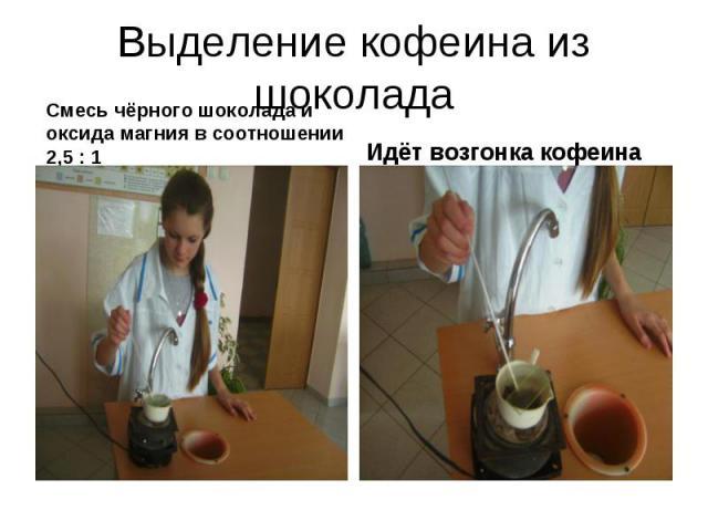 Выделение кофеина из шоколадаСмесь чёрного шоколада и оксида магния в соотношении 2,5 : 1 Идёт возгонка кофеина