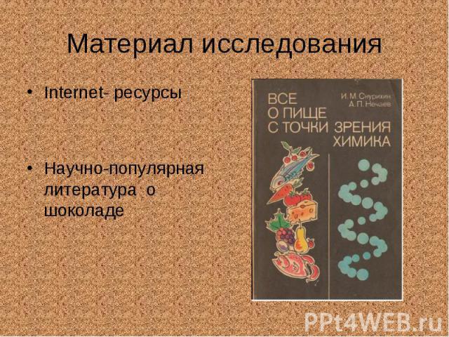 Материал исследования Internet- ресурсы Научно-популярная литература о шоколаде