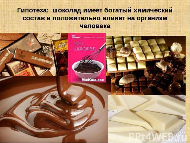 Гипотеза: шоколад имеет богатый химический состав и положительно влияет на организм человека