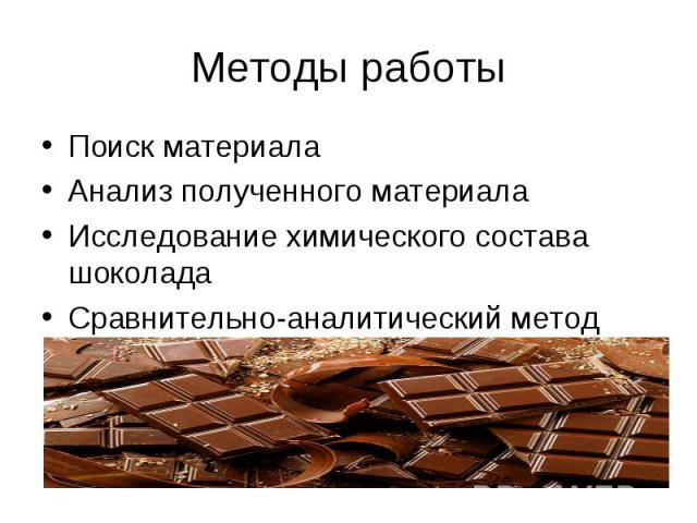 Методы работы Поиск материала Анализ полученного материала Исследование химического состава шоколада Сравнительно-аналитический метод
