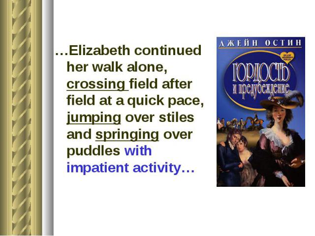 …Elizabeth continued her walk alone, crossing field after field at a quick pace, jumping over stiles and springing over puddles with impatient activity…