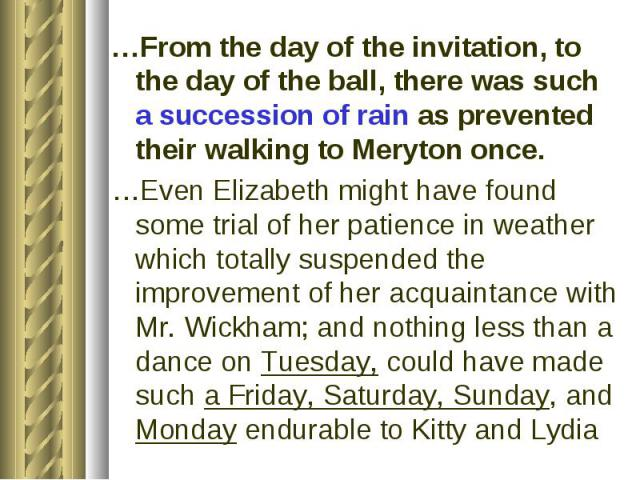…From the day of the invitation, to the day of the ball, there was such a succession of rain as prevented their walking to Meryton once. …Even Elizabeth might have found some trial of her patience in weather which totally suspended the improvement o…