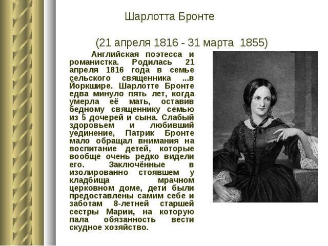 Шарлотта Бронте (21 апреля 1816 - 31 марта 1855) Английская поэтесса и романистка. Родилась 21 апреля 1816 года в семье сельского священника ...в Йоркшире. Шарлотте Бронте едва минуло пять лет, когда умерла её мать, оставив бедному священнику семью …