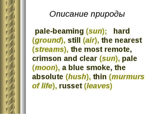 Описание природы pale-beaming (sun); hard (ground), still (air), the nearest (streams), the most remote, crimson and clear (sun), pale (moon), a blue smoke, the absolute (hush), thin (murmurs of life), russet (leaves)