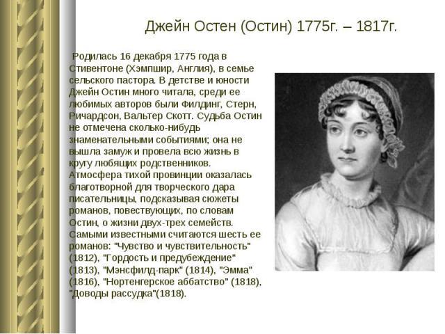Джейн Остен (Остин) 1775г. – 1817г.  Родилась 16 декабря 1775 года в Стивентоне (Хэмпшир, Англия), в семье сельского пастора. В детстве и юности Джейн Остин много читала, среди ее любимых авторов были Филдинг, Стерн, Ричардсон, Вальтер Скотт. Судьб…