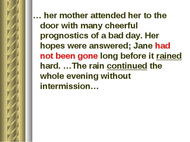 … her mother attended her to the door with many cheerful prognostics of a bad day. Her hopes were answered; Jane had not been gone long before it rained hard. …The rain continued the whole evening without intermission…