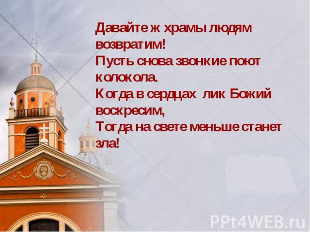 Давайте ж храмы людям возвратим! Пусть снова звонкие поют колокола. Когда в сердцах лик Божий воскресим, Тогда на свете меньше станет зла!