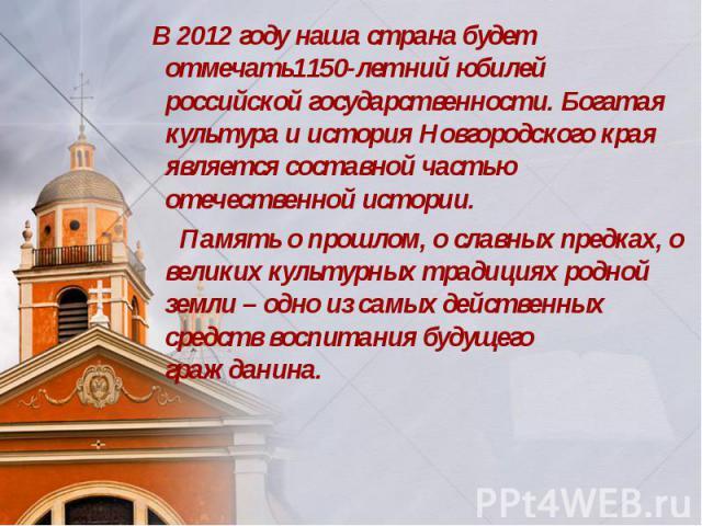 В 2012 году наша страна будет отмечать1150-летний юбилей российской государственности. Богатая культура и история Новгородского края является составной частью отечественной истории. Память о прошлом, о славных предках, о великих культурных традициях…