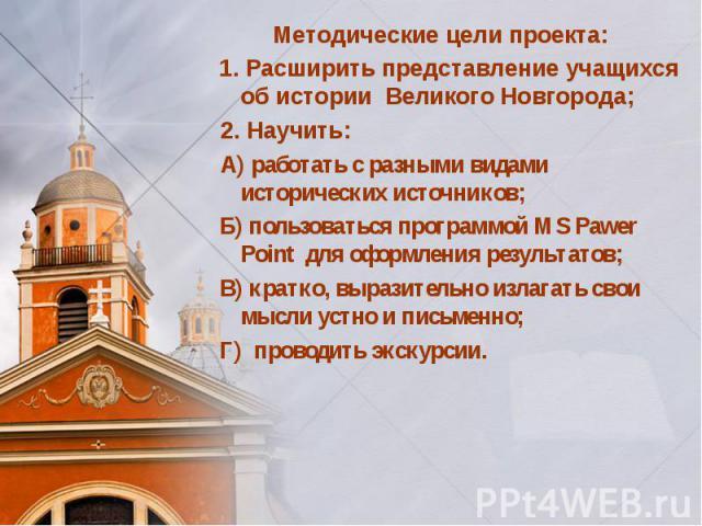 Методические цели проекта: 1. Расширить представление учащихся об истории Великого Новгорода; 2. Научить: А) работать с разными видами исторических источников; Б) пользоваться программой MS Pawer Point для оформления результатов; В) кратко, выразите…