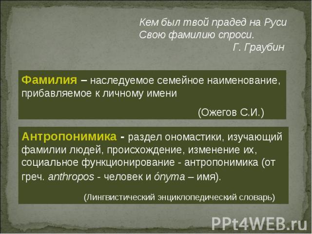 Кем был твой прадед на Руси Свою фамилию спроси. Г. Граубин Фамилия – наследуемое семейное наименование, прибавляемое к личному имени (Ожегов С.И.) Антропонимика - раздел ономастики, изучающий фамилии людей, происхождение, изменение их, социальное ф…