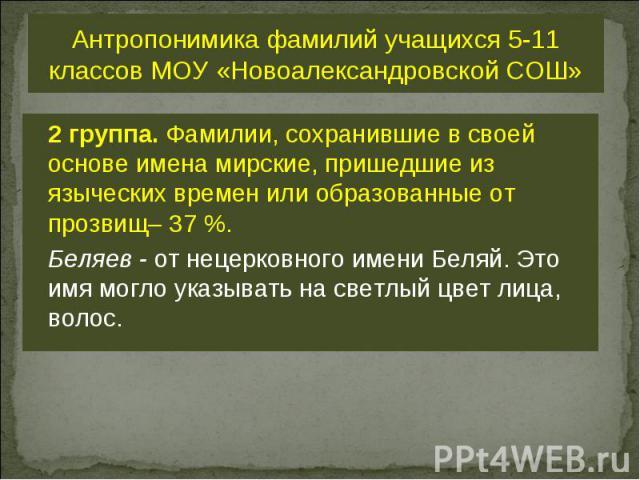 Антропонимика фамилий учащихся 5-11 классов МОУ «Новоалександровской СОШ» 2 группа. Фамилии, сохранившие в своей основе имена мирские, пришедшие из языческих времен или образованные от прозвищ– 37 %. Беляев - от нецерковного имени Беляй. Это имя мог…