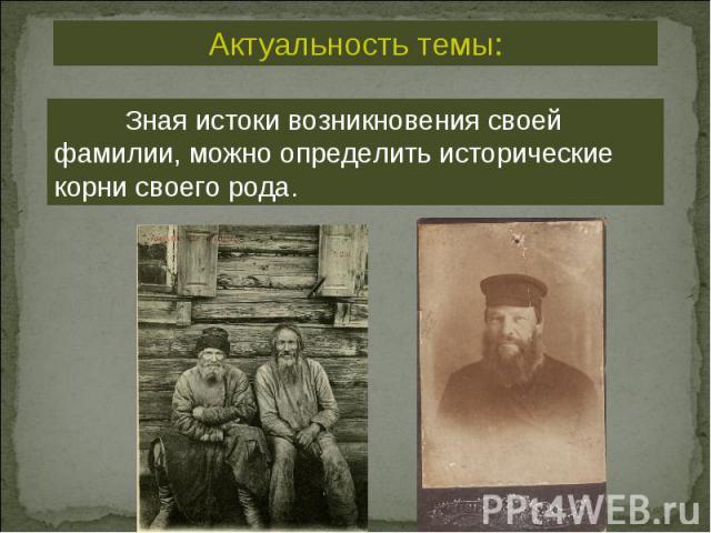 Актуальность темы: Зная истоки возникновения своей фамилии, можно определить исторические корни своего рода.