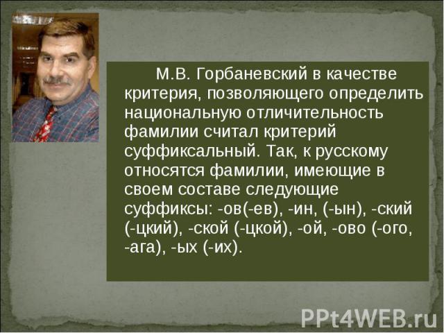 М.В. Горбаневский в качестве критерия, позволяющего определить национальную отличительность фамилии считал критерий суффиксальный. Так, к русскому относятся фамилии, имеющие в своем составе следующие суффиксы: -ов(-ев), -ин, (-ын), -ский (-цкий), -с…