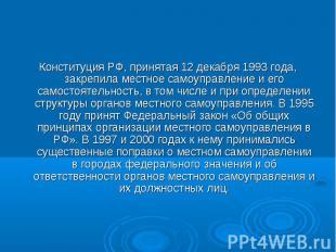 Конституция РФ, принятая 12 декабря 1993 года, закрепила местное самоуправление