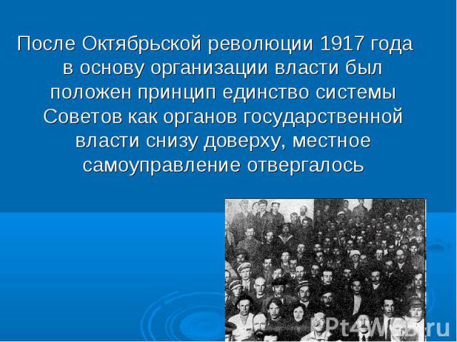После Октябрьской революции 1917 года в основу организации власти был положен принцип единство системы Советов как органов государственной власти снизу доверху, местное самоуправление отвергалось